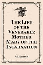 The Life of the Venerable Mother Mary of the Incarnation ebook by Anonymous