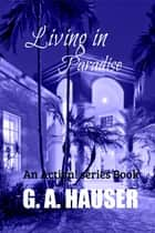 Living in Paradise; An Action! Series Book ebook by G. A. Hauser
