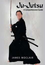 Ju-Jutsu - A Comprehensive Guide ebook by James Moclair