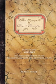 The Travels of David Thompson - Volume I The Hudson's Bay Company 1784–1797, The Missouri, Mississippi, and Lake Superior, 1797–1798 ebook by Sean T. Peake