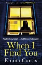 When I Find You - A gripping thriller that will keep you guessing to the final shocking twist ebook by Emma Curtis