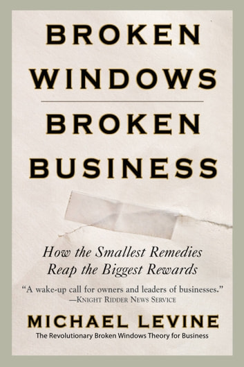 Broken Windows, Broken Business - How the Smallest Remedies Reap the Biggest Rewards ebook by Michael Levine