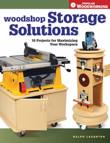 Woodshop Storage Solutions - 16 Projects for Maximizing Your Workspace ebook by Ralph Laughton