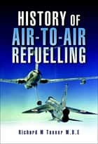History of Air-to-Air Refuelling ebook by Richard M. Tanner