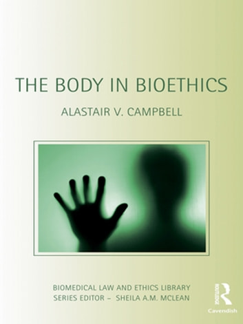 The Body in Bioethics ebook by Alastair V. Campbell