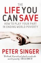 The Life You Can Save - How to play your part in ending world poverty ebook by Peter Singer