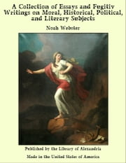A Collection of Essays and Fugitiv Writings on Moral, Historical, Political, and Literary Subjects ebook by Noah Webster