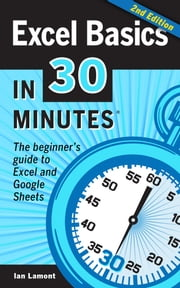 Excel Basics In 30 Minutes (2nd Edition) - The beginner's guide to Microsoft Excel and Google Sheets ebook by Ian Lamont
