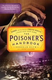 The Poisoner's Handbook - Murder and the Birth of Forensic Medicine in Jazz Age New York ebook by Deborah Blum
