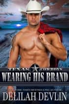 Wearing His Brand - Texas Cowboys, #1 ebook by Delilah Devlin