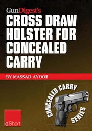 Gun Digest's Cross Draw Holster for Concealed Carry eShort - Discover the advantages & techniques of using cross draw concealment holsters ebook by Massad Ayoob