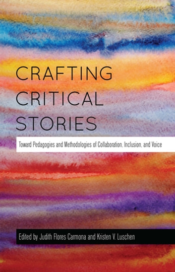 Crafting Critical Stories - Toward Pedagogies and Methodologies of Collaboration, Inclusion, and Voice ebook by
