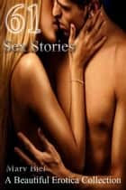 61 Sex Stories A Beautiful Erotica Collection ebook by Mary Biel