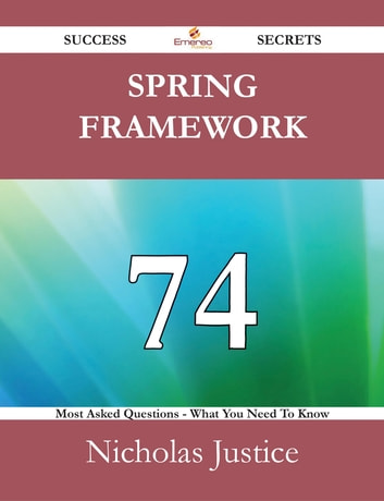 Spring Framework 74 Success Secrets - 74 Most Asked Questions On Spring Framework - What You Need To Know ebook by Nicholas Justice