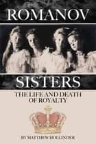 The Romanov Sisters: The Life and Death of Royalty ebook by Matthew Hollinder