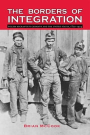 The Borders of Integration - Polish Migrants in Germany and the United States, 1870–1924 ebook by Brian McCook