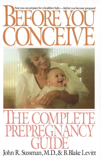 Before You Conceive - The Complete Pregnancy Guide ebook by John R. Sussman,B. Blake Levitt