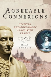 Agreeable Connexions - Scottish Enlightenment Links with France ebook by Alexander Broadie