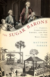 The Sugar Barons - Family, Corruption, Empire, and War in the West Indies ebook by Matthew Parker