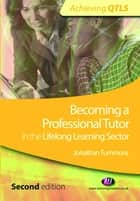 Becoming a Professional Tutor in the Lifelong Learning Sector ebook by Jonathan Tummons