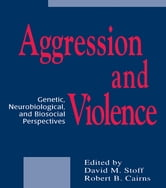 Aggression and Violence - Genetic, Neurobiological, and Biosocial Perspectives ebook by