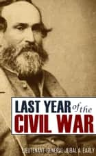 Jubal Early's Last Year of the American Civil War (Expanded, Annotated) ebook by General Jubal Early