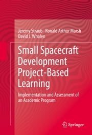 Small Spacecraft Development Project-Based Learning - Implementation and Assessment of an Academic Program ebook by Jeremy Straub,Ronald Arthur Marsh,David J. Whalen