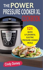 The Power Pressure Cooker XL Cookbook - 121 Quick & Flavorful Electric Pressure Cooker Meals ebook by Cindy Dorsey