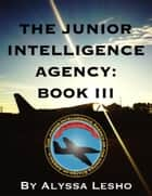 The Junior Intelligence Agency: Book 3 ebook by Alyssa Lesho