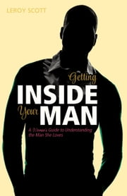 Getting Inside Your Man - A Woman's Guide to Understanding the Man She Loves ebook by Leroy Scott