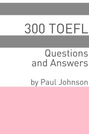 300 TOEFL Questions and Answers ebook by Paul Johnson