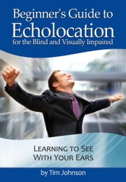 Beginner's Guide to Echolocation: Learning to See With Your Ears ebook by Tim Johnson