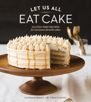 Let Us All Eat Cake - Gluten-Free Recipes for Everyone's Favorite Cakes ebook by Catherine Ruehle, Sarah Scheffel