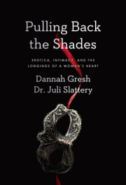 Pulling Back the Shades - Erotica, Intimacy, and the Longings of a Woman's Heart ebook by Dr. Juli Slattery,Dannah K. Gresh