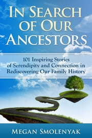In Search of Our Ancestors - 101 Inspiring Stories of Serendipity and Connection ebook by Megan Smolenyak