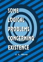 Some Logical Problems Concerning Existence ebook by J.L. Shaw