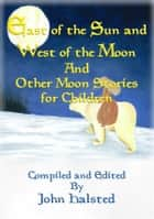 EAST OF THE SUN AND WEST OF THE MOON and Other Moon Stories for Children ebook by Various, Compiled and Edited by John Halsted
