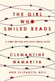 The Girl Who Smiled Beads - A Story of War and What Comes After ebook by Clemantine Wamariya, Elizabeth Weil