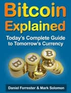 Bitcoin Explained: Today's Complete Guide to Tomorrow's Currency ebook by Daniel Forrester