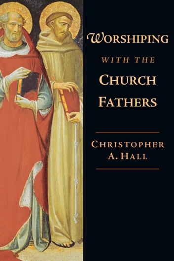 Worshiping with the Church Fathers ebook by Christopher A. Hall