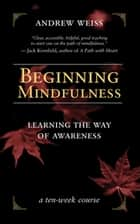 Beginning Mindfulness - Learning the Way of Awareness ebook by Andrew Weiss