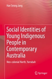 Social Identities of Young Indigenous People in Contemporary Australia - Neo-colonial North, Yarrabah ebook by Hae Seong Jang