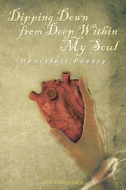 Dipping Down from Deep Within My Soul - Heartfelt Poetry ebook by Roberta R. Blango