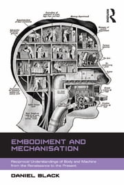 Embodiment and Mechanisation - Reciprocal Understandings of Body and Machine from the Renaissance to the Present ebook by Daniel Black