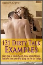 131 Dirty Talk Examples - Learn How To Talk Dirty with These Simple Phrases That Drive Your Lover Wild & Beg You For Sex Tonight ebook by Elizabeth Cramer