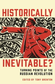 Historically Inevitable? - Turning Points of the Russian Revolution ebook by Tony Brenton,Donald Crawford,Sean McMeekin,Dominic Lieven,Orlando Figes,Richard Sakwa,Douglas Smith,Martin Sixsmith,Simon Dixon,Boris Kolonitsky,Richard Pipes,Edvard Radzinsky,Catriona Kelly,Erik Landis,Evan Mawdsley