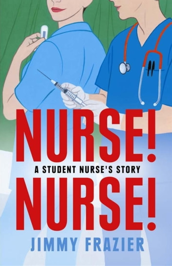 Nurse! Nurse! - A Student Nurse's Story ebook by Jimmy Frazier