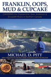 Franklin, Oops, Mud & Cupcake: Canoeing the Coppermine, Seal, Anderson & Snowdrift Rivers in Northern Canada ebook by Michael D. Pitt
