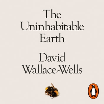 The Uninhabitable Earth - A Story of the Future audiobook by David Wallace-Wells