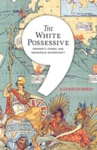 The White Possessive - Property, Power, and Indigenous Sovereignty ebook by Aileen Moreton-Robinson